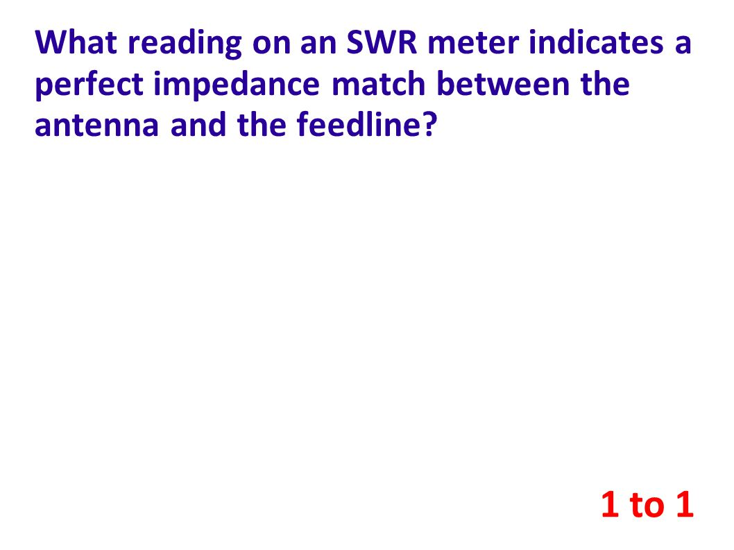 What reading on an SWR meter indicates a perfect impedance match between the antenna and the feedline.
