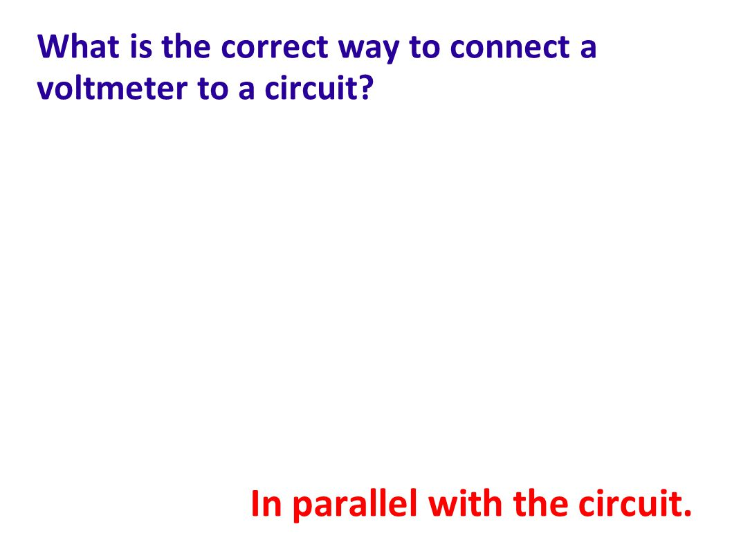 What is the correct way to connect a voltmeter to a circuit? In parallel with the circuit.