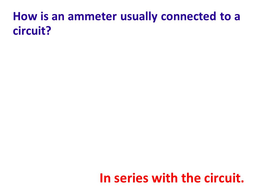How is an ammeter usually connected to a circuit? In series with the circuit.