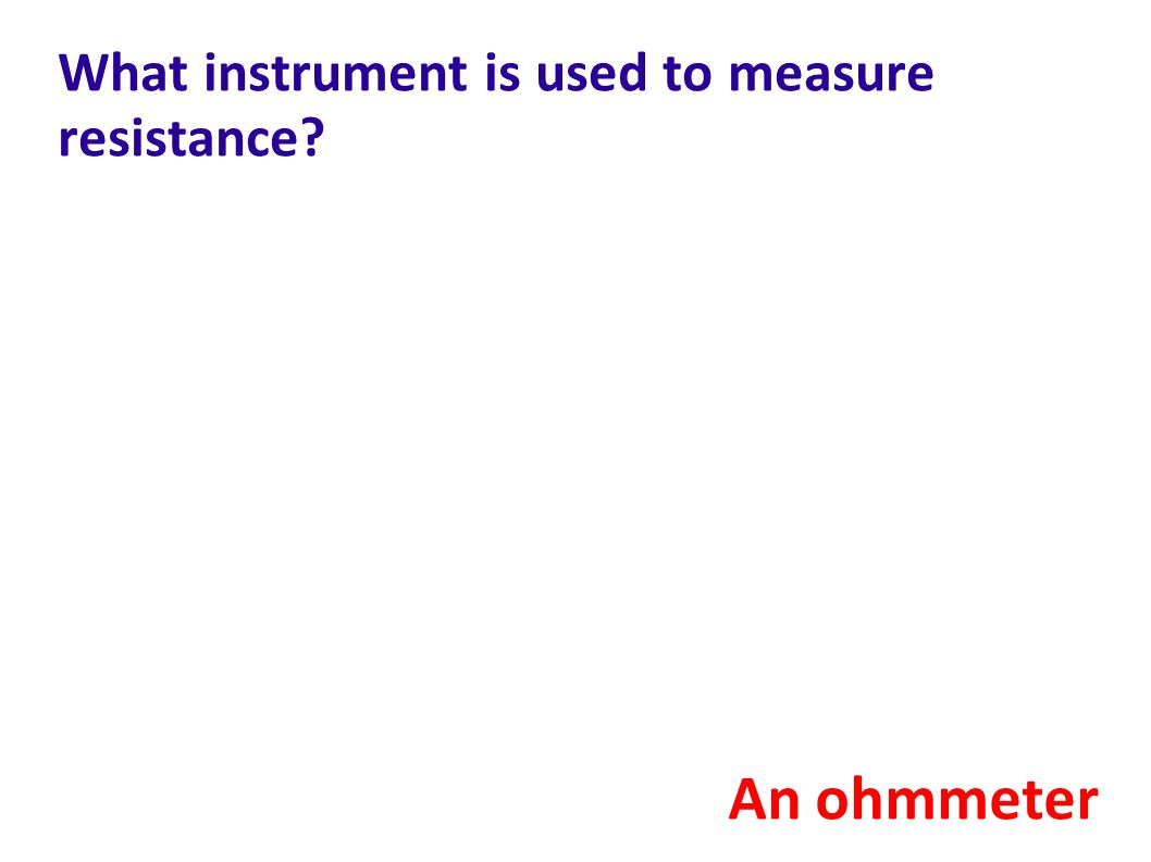 What instrument is used to measure resistance? An ohmmeter