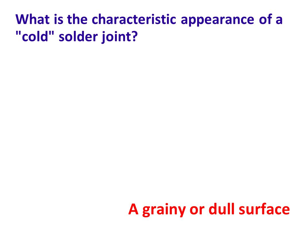 What is the characteristic appearance of a cold solder joint? A grainy or dull surface