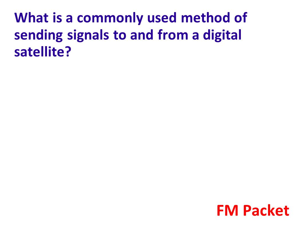 What is a commonly used method of sending signals to and from a digital satellite? FM Packet