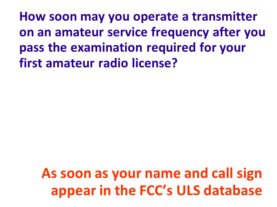 How soon may you operate a transmitter on an amateur service frequency after you pass the examination required for your first amateur radio license.