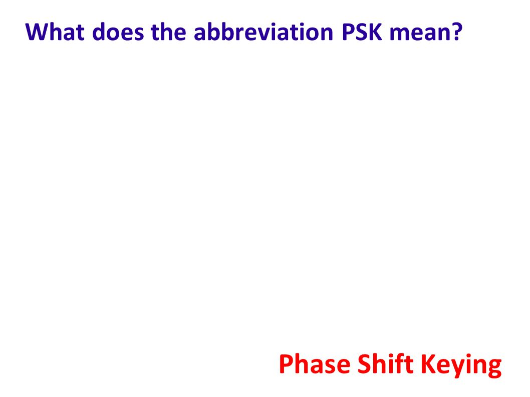 What does the abbreviation PSK mean? Phase Shift Keying