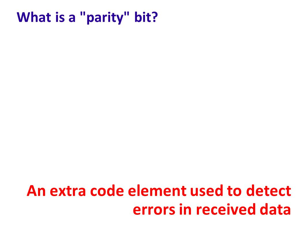 What is a parity bit? An extra code element used to detect errors in received data