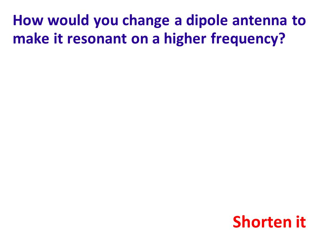 How would you change a dipole antenna to make it resonant on a higher frequency? Shorten it