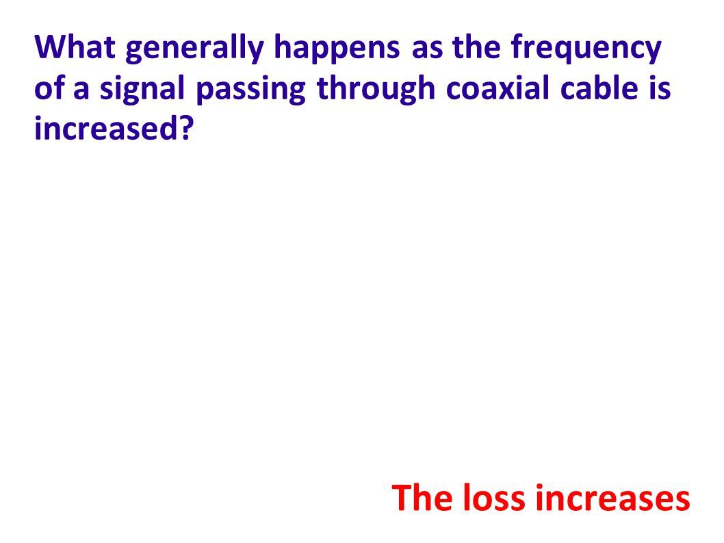 What generally happens as the frequency of a signal passing through coaxial cable is increased.