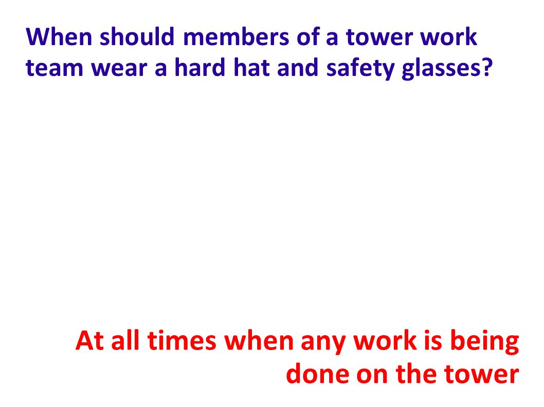 When should members of a tower work team wear a hard hat and safety glasses.