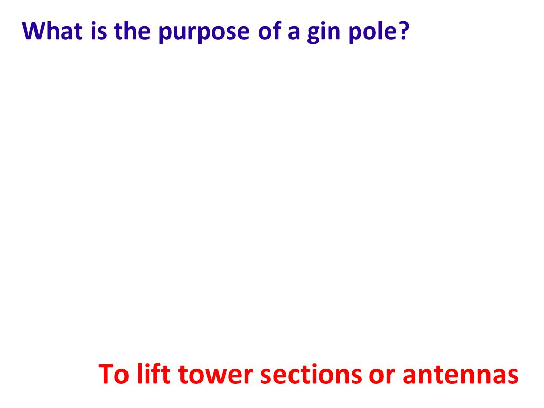 What is the purpose of a gin pole? To lift tower sections or antennas