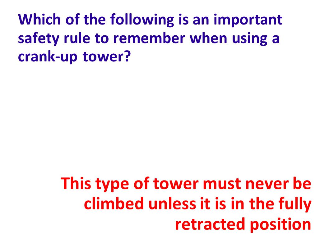 Which of the following is an important safety rule to remember when using a crank-up tower.