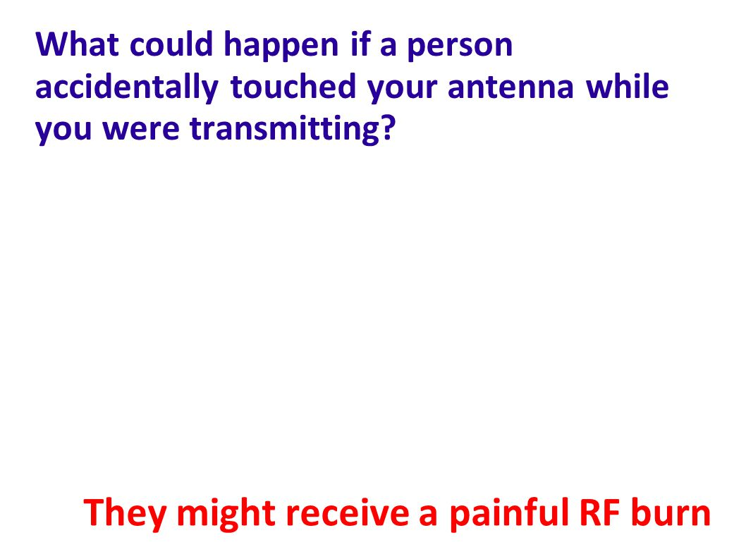 What could happen if a person accidentally touched your antenna while you were transmitting.