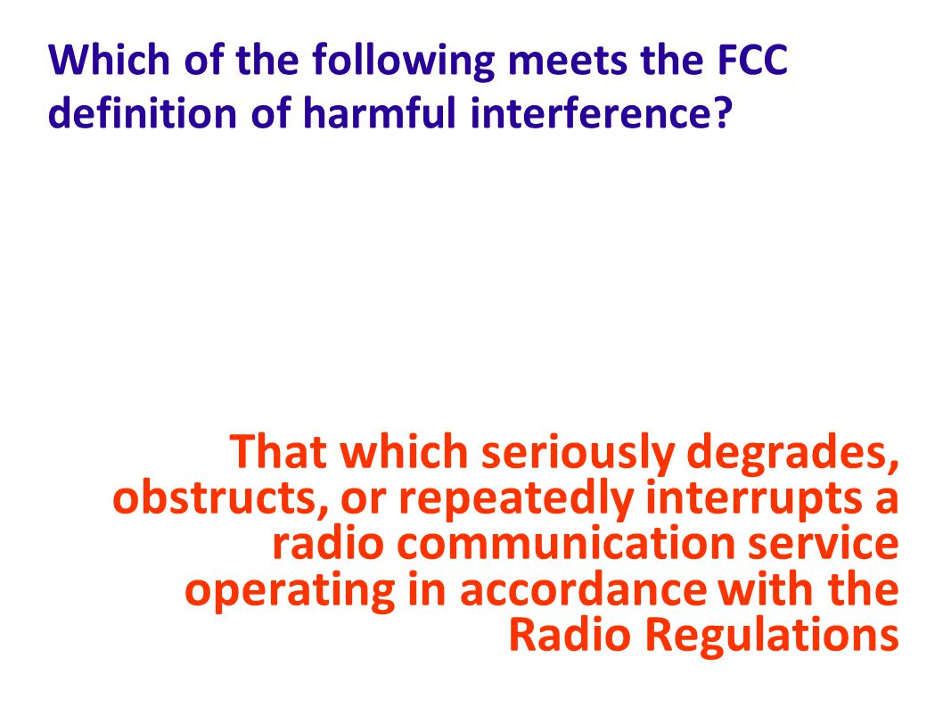 Which of the following meets the FCC definition of harmful interference.
