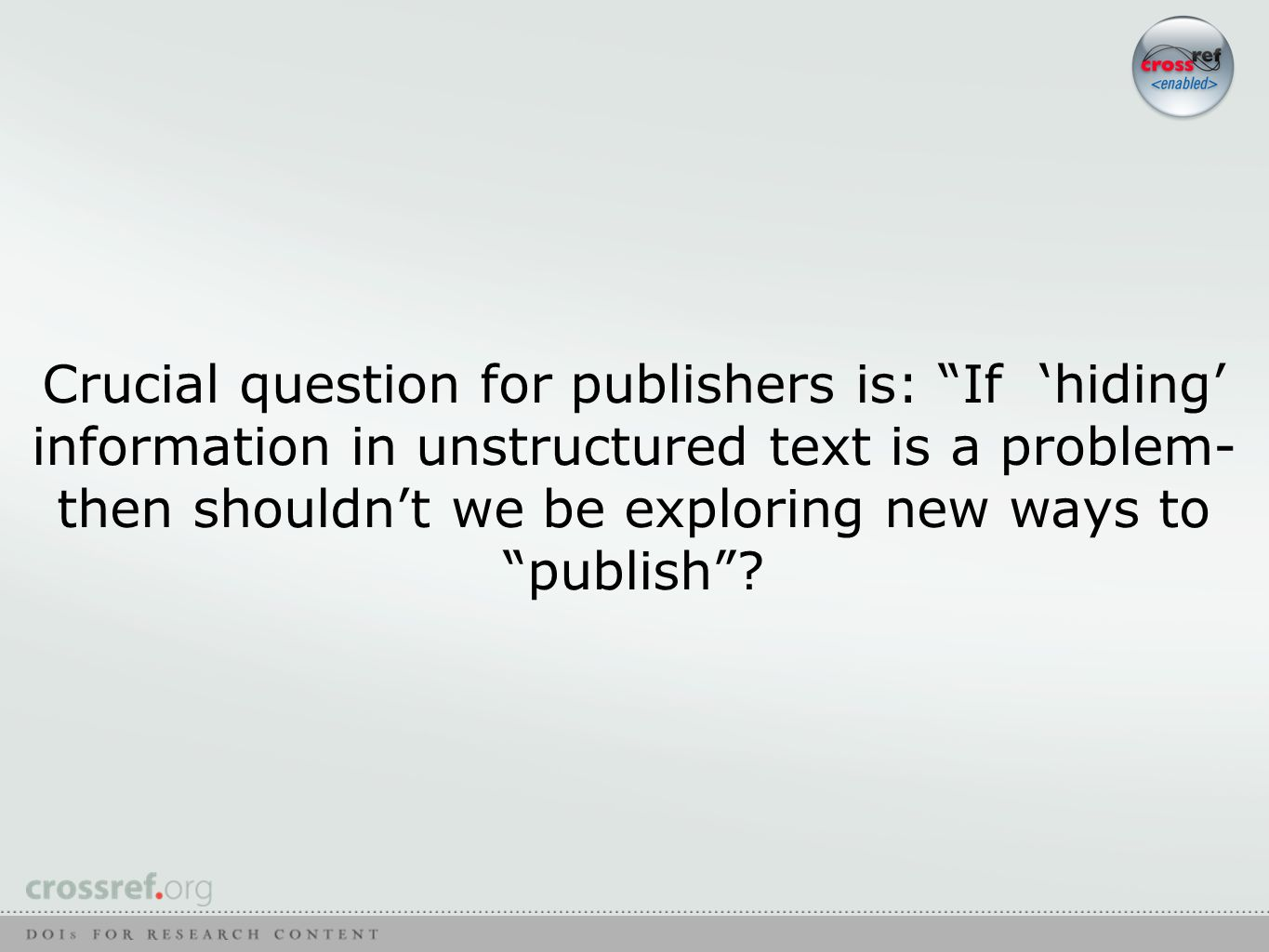 Crucial question for publishers is: If 'hiding' information in unstructured text is a problem- then shouldn't we be exploring new ways to publish