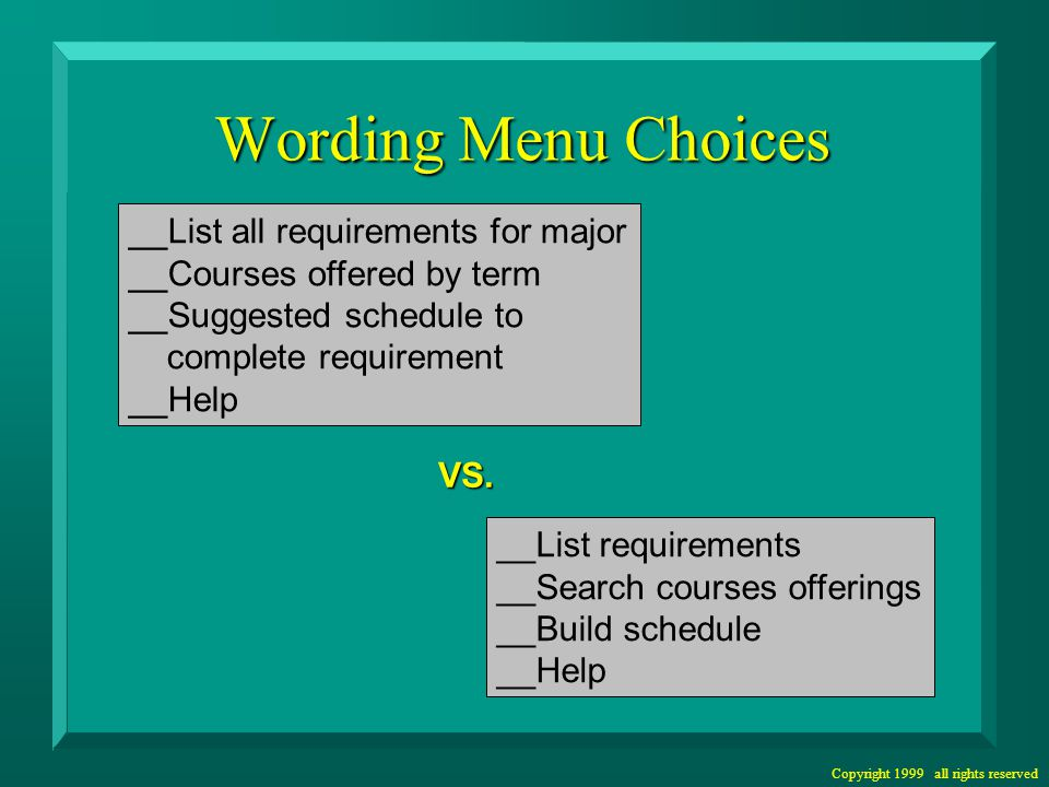 Copyright 1999 all rights reserved Wording Menu Choices __List all requirements for major __Courses offered by term __Suggested schedule to complete requirement __Help __List requirements __Search courses offerings __Build schedule __Help VS.