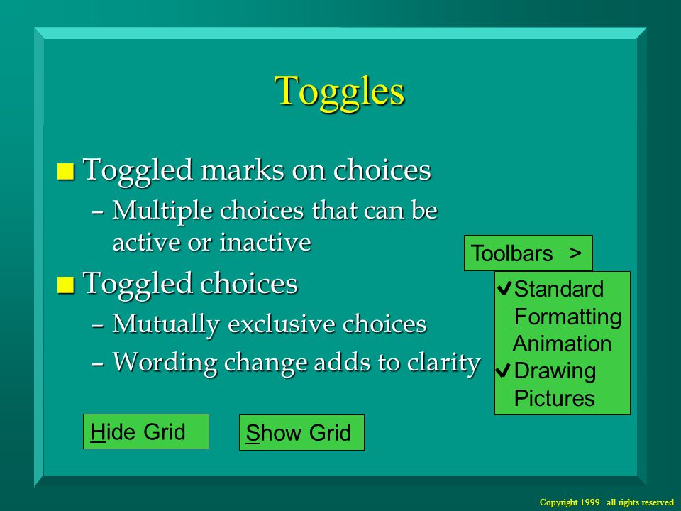 Copyright 1999 all rights reserved Toggles n Toggled marks on choices –Multiple choices that can be active or inactive n Toggled choices –Mutually exclusive choices –Wording change adds to clarity Standard Formatting Animation Drawing Pictures Toolbars >Hide Grid Show Grid