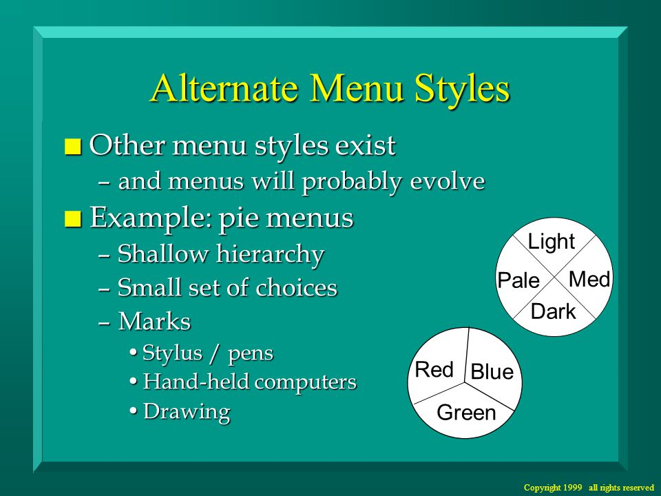 Copyright 1999 all rights reserved Alternate Menu Styles n Other menu styles exist –and menus will probably evolve n Example: pie menus –Shallow hierarchy –Small set of choices –Marks Stylus / pensStylus / pens Hand-held computersHand-held computers DrawingDrawing Red Blue Green Pale Light Med Dark