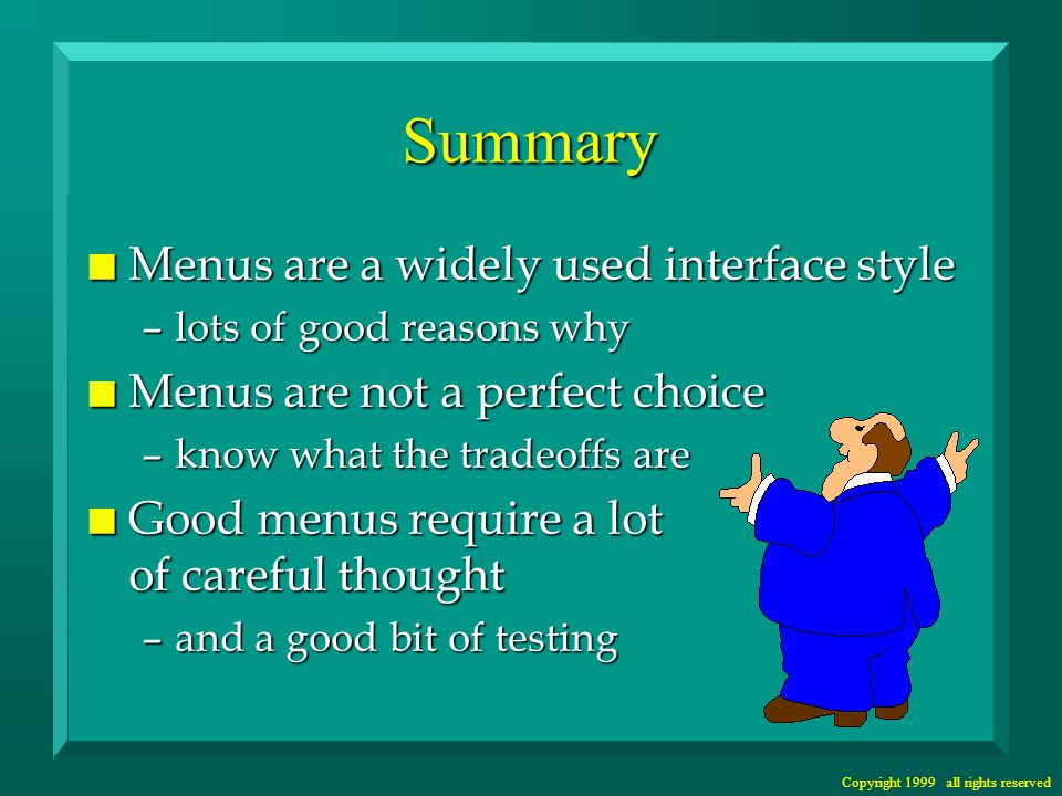 Copyright 1999 all rights reserved Summary n Menus are a widely used interface style –lots of good reasons why n Menus are not a perfect choice –know what the tradeoffs are n Good menus require a lot of careful thought –and a good bit of testing