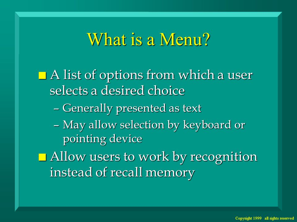 Copyright 1999 all rights reserved Supporting Expert Users n Provide keyboard support n Support direct screen access –Type-ahead for successive menu choices –Menu screen names for direct access –Keystroke macros n Provide alternate menu systems – standard and advanced n Provide menu customization options