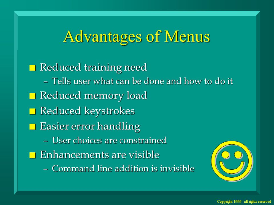 Copyright 1999 all rights reserved Disadvantages of Menus n Sometimes less efficient –especially with deep menu structures –can be tedious for expert users n Less flexible –allows only certain sequences of selections n Impractical for large sets of choices n Uses more space than command line –screen space is scarce