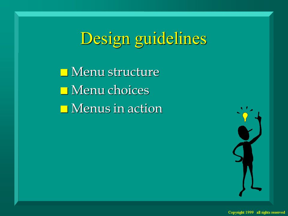 Copyright 1999 all rights reserved Menu Structure n Match structure to user tasks –not system data or internal structure n Provide a main menu –what is the main menu for MS Windows.