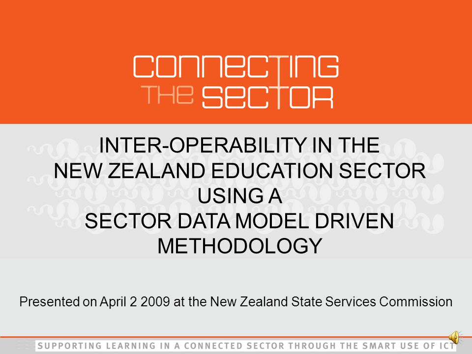 INTER-OPERABILITY IN THE NEW ZEALAND EDUCATION SECTOR USING A SECTOR DATA MODEL DRIVEN METHODOLOGY Presented on April 2 2009 at the New Zealand State Services Commission