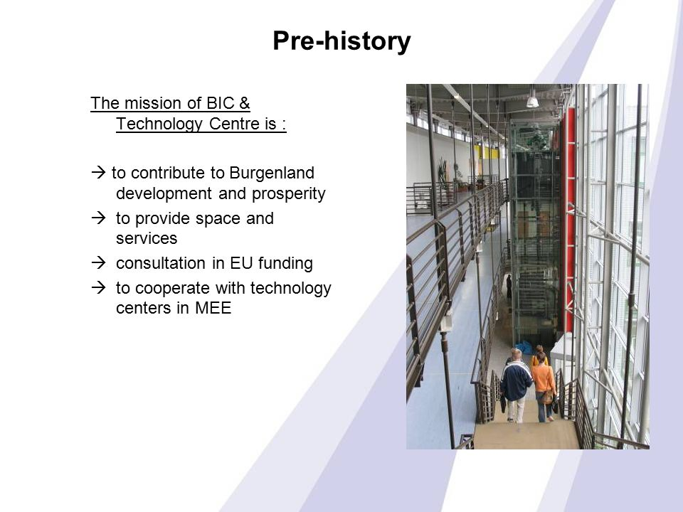 Pre-history The mission of BIC & Technology Centre is :  to contribute to Burgenland development and prosperity  to provide space and services  consultation in EU funding  to cooperate with technology centers in MEE