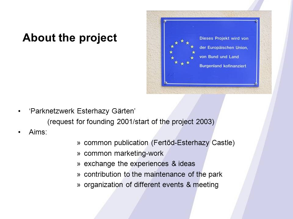 About the project 'Parknetzwerk Esterhazy Gärten' (request for founding 2001/start of the project 2003) Aims: »common publication (Fertőd-Esterhazy Castle) »common marketing-work »exchange the experiences & ideas »contribution to the maintenance of the park »organization of different events & meeting