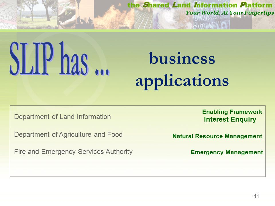 11 the S hared L and I nformation P latform Your World, At Your Fingertips Department of Land Information Department of Agriculture and Food Fire and Emergency Services Authority Enabling Framework Interest Enquiry Natural Resource Management Emergency Management business applications