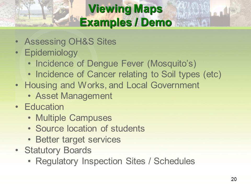 20 Viewing Maps Examples / Demo Assessing OH&S Sites Epidemiology Incidence of Dengue Fever (Mosquito's) Incidence of Cancer relating to Soil types (etc) Housing and Works, and Local Government Asset Management Education Multiple Campuses Source location of students Better target services Statutory Boards Regulatory Inspection Sites / Schedules