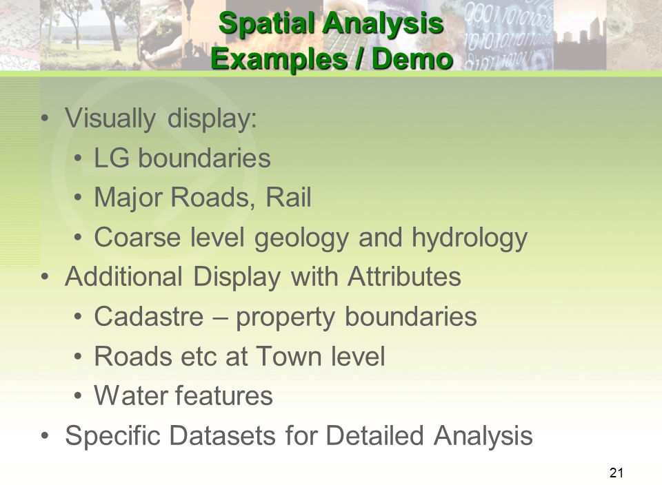 21 Spatial Analysis Examples / Demo Visually display: LG boundaries Major Roads, Rail Coarse level geology and hydrology Additional Display with Attributes Cadastre – property boundaries Roads etc at Town level Water features Specific Datasets for Detailed Analysis