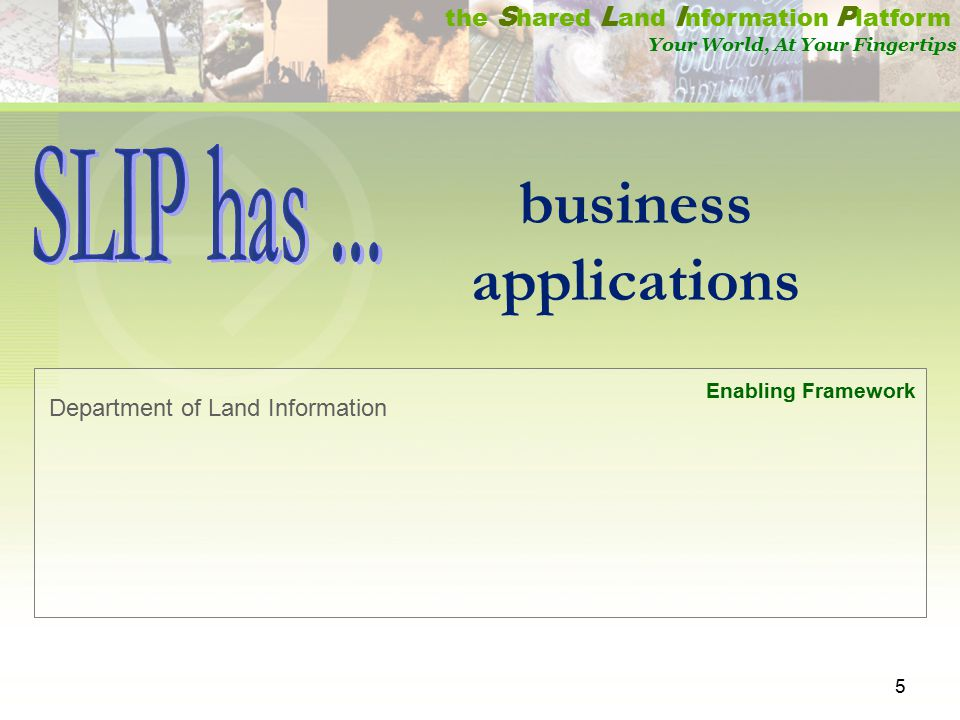 5 the S hared L and I nformation P latform Your World, At Your Fingertips Department of Land Information Enabling Framework business applications