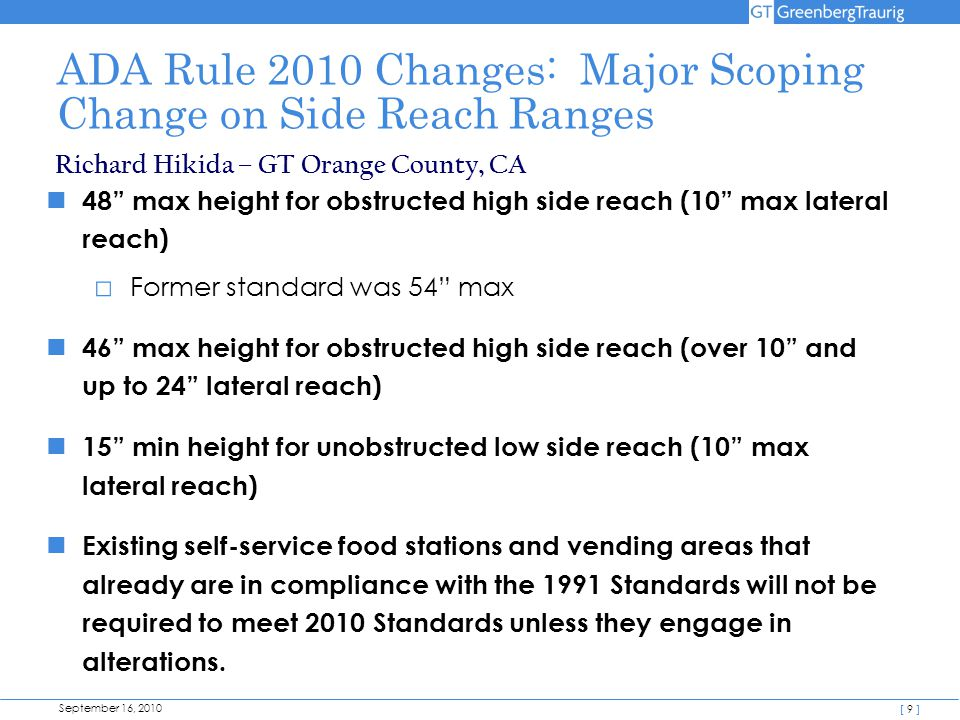 September 16, 2010 [ 9 ] ADA Rule 2010 Changes: Major Scoping Change on Side Reach Ranges 48 max height for obstructed high side reach (10 max lateral reach) □ Former standard was 54 max 46 max height for obstructed high side reach (over 10 and up to 24 lateral reach) 15 min height for unobstructed low side reach (10 max lateral reach) Existing self-service food stations and vending areas that already are in compliance with the 1991 Standards will not be required to meet 2010 Standards unless they engage in alterations.