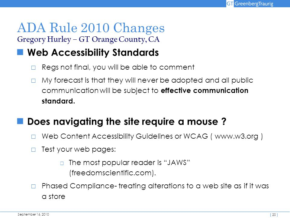September 16, 2010 [ 20 ] ADA Rule 2010 Changes Web Accessibility Standards □ Regs not final, you will be able to comment □ My forecast is that they will never be adopted and all public communication will be subject to effective communication standard.