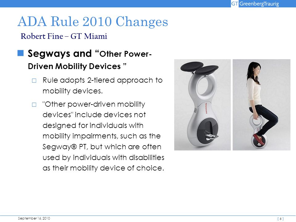 "September 16, 2010 [ 6 ] ADA Rule 2010 Changes Robert Fine – GT Miami Segways and "" Other Power- Driven Mobility Devices "" □ Rule adopts 2-tiered appr"