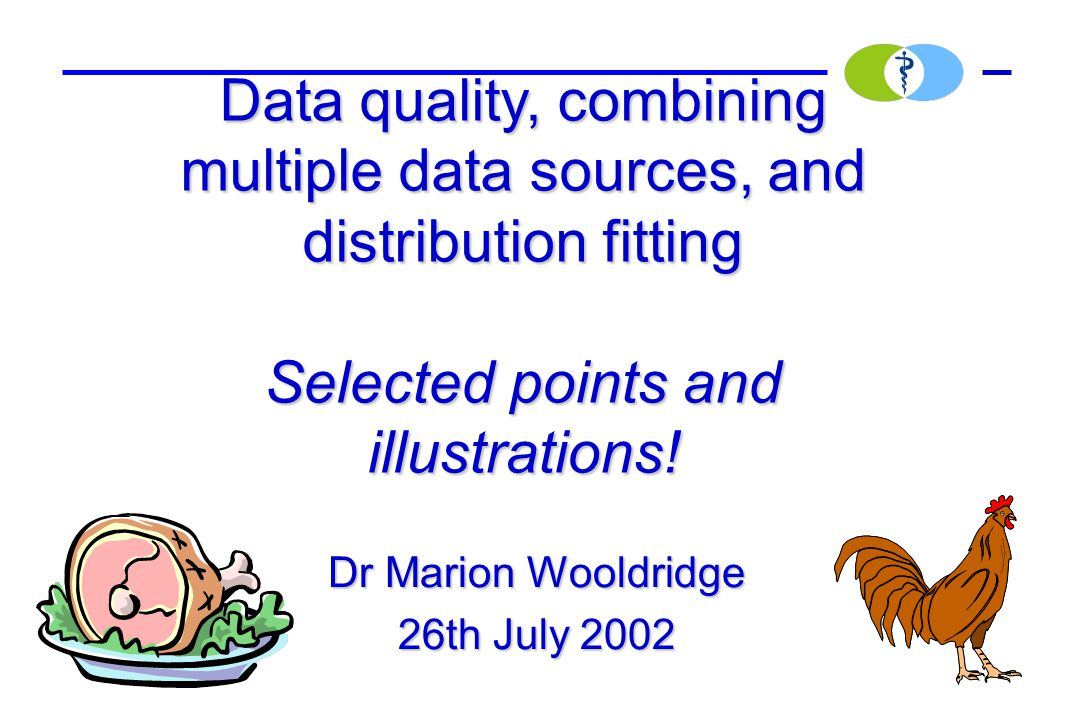Dr Marion Wooldridge 26th July 2002 Data quality, combining multiple data sources, and distribution fitting Selected points and illustrations!
