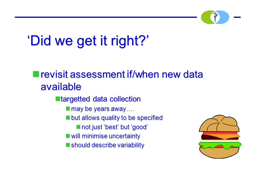 'Did we get it right ' revisit assessment if/when new data available revisit assessment if/when new data available targetted data collection targetted data collection may be years away….