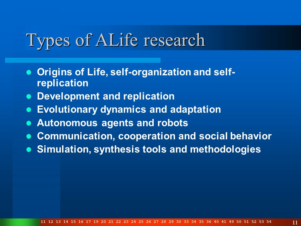 3 4 5 6 7 8 10 11 12 13 14 15 16 17 19 20 21 22 23 24 25 26 27 28 29 30 33 34 35 36 40 41 49 50 51 52 53 54 11 Types of ALife research Origins of Life, self-organization and self- replication Development and replication Evolutionary dynamics and adaptation Autonomous agents and robots Communication, cooperation and social behavior Simulation, synthesis tools and methodologies
