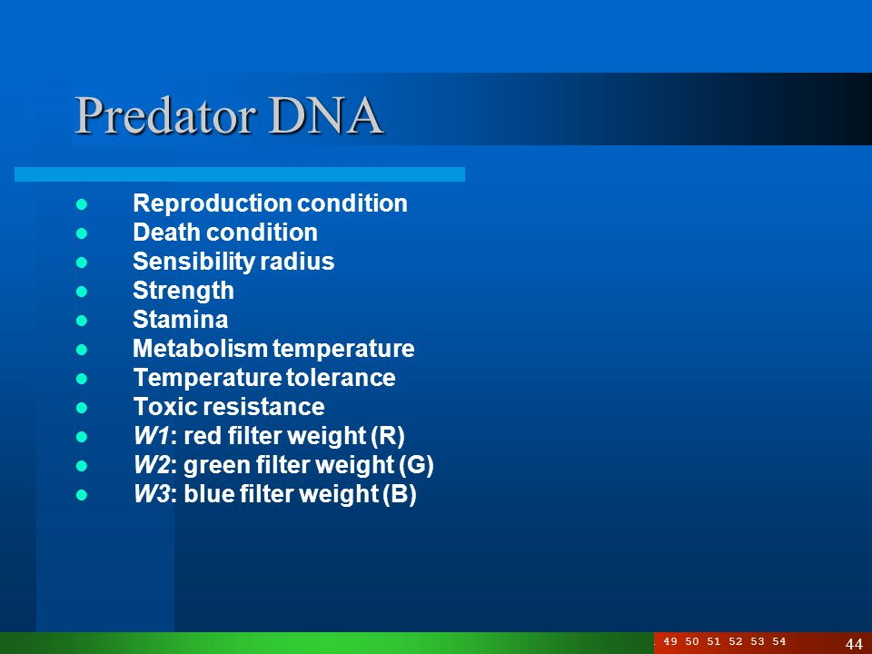 3 4 5 6 7 8 10 11 12 13 14 15 16 17 19 20 21 22 23 24 25 26 27 28 29 30 33 34 35 36 40 41 49 50 51 52 53 54 44 Predator DNA Reproduction condition Death condition Sensibility radius Strength Stamina Metabolism temperature Temperature tolerance Toxic resistance W1: red filter weight (R) W2: green filter weight (G) W3: blue filter weight (B)