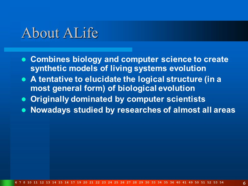 3 4 5 6 7 8 10 11 12 13 14 15 16 17 19 20 21 22 23 24 25 26 27 28 29 30 33 34 35 36 40 41 49 50 51 52 53 54 6 About ALife Combines biology and computer science to create synthetic models of living systems evolution A tentative to elucidate the logical structure (in a most general form) of biological evolution Originally dominated by computer scientists Nowadays studied by researches of almost all areas