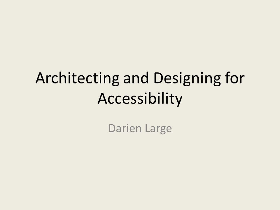 Architecting and Designing for Accessibility Darien Large