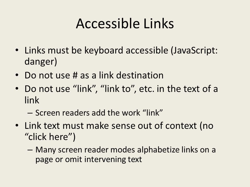Accessible Links Links must be keyboard accessible (JavaScript: danger) Do not use # as a link destination Do not use link , link to , etc.