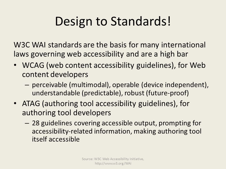 Design to Standards! W3C WAI standards are the basis for many international laws governing web accessibility and are a high bar WCAG (web content acce