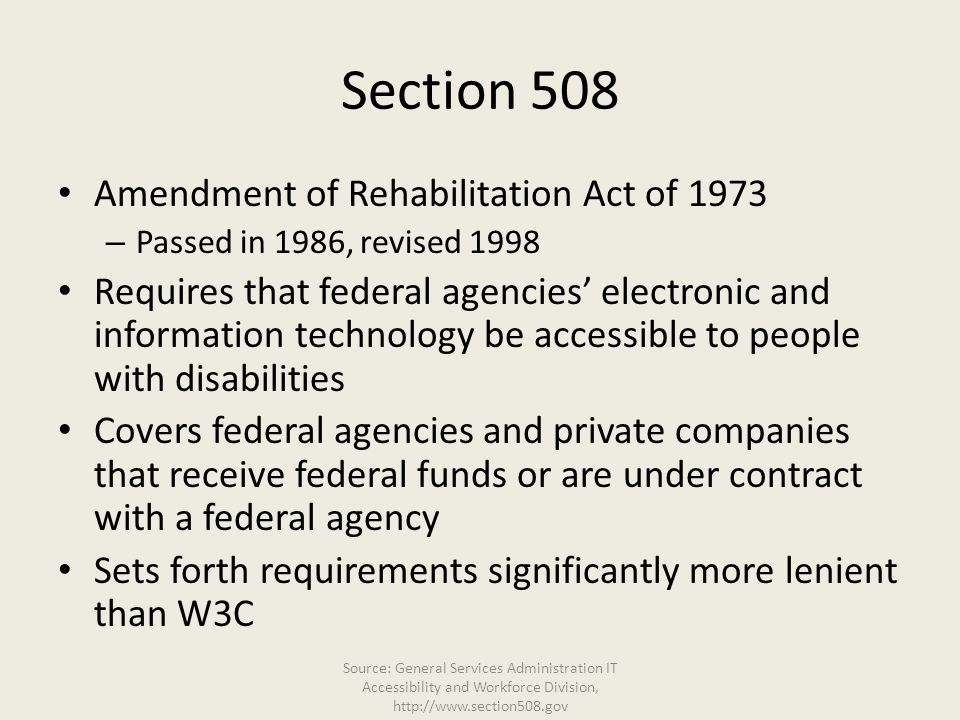 Section 508 Amendment of Rehabilitation Act of 1973 – Passed in 1986, revised 1998 Requires that federal agencies' electronic and information technolo
