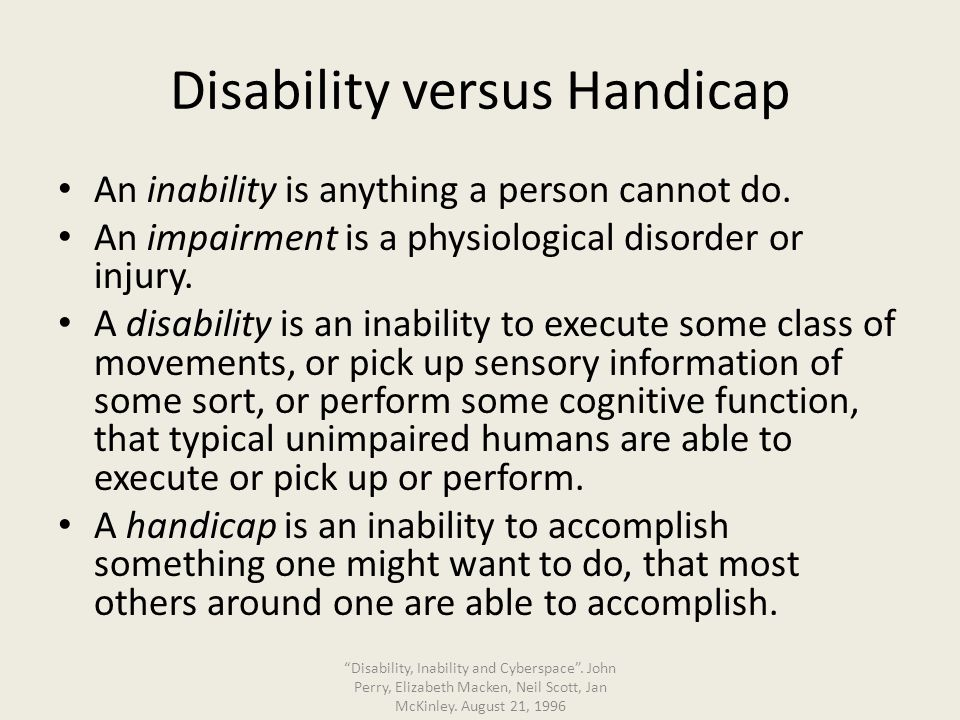 Disability versus Handicap An inability is anything a person cannot do. An impairment is a physiological disorder or injury. A disability is an inabil