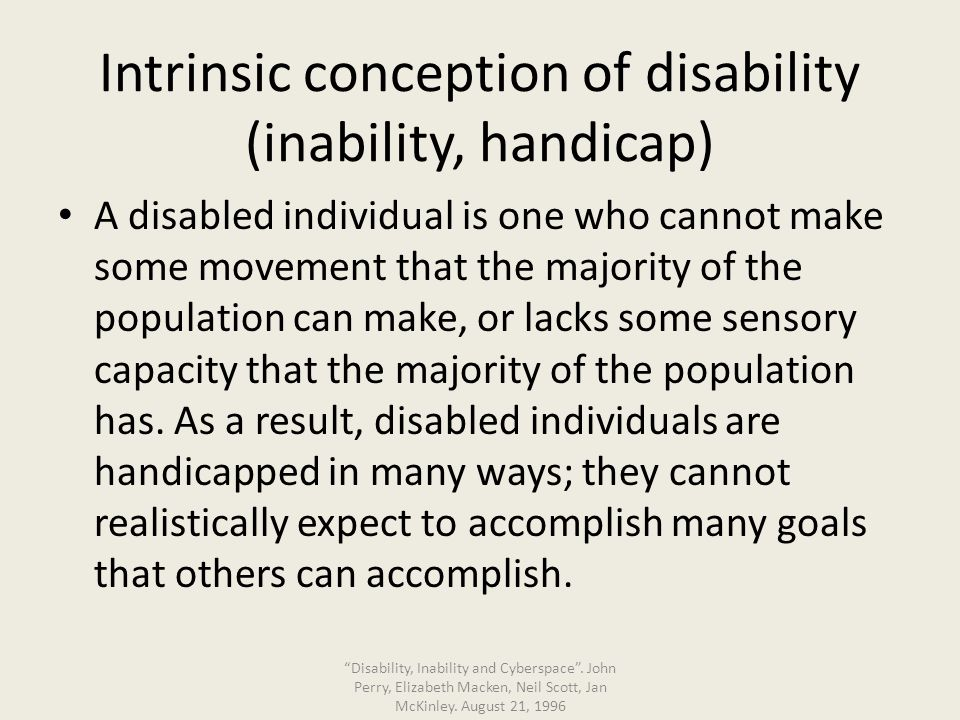 Circumstantial conception of disability (inability, handicap) A disabled individual is one who cannot make some movement that the majority of the population can make, or lacks some sensory capacity that the majority of the population has.