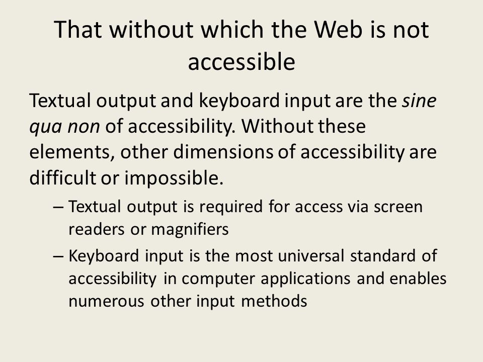 That without which the Web is not accessible Textual output and keyboard input are the sine qua non of accessibility. Without these elements, other di
