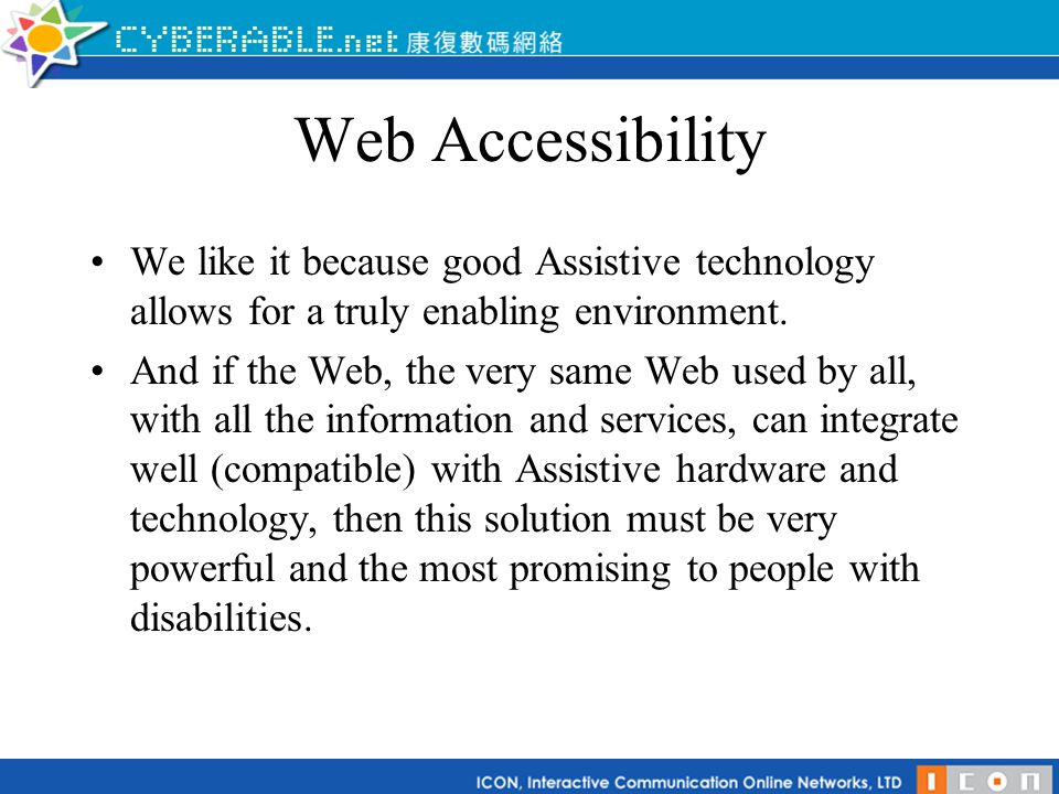 Web Accessibility We like it because good Assistive technology allows for a truly enabling environment. And if the Web, the very same Web used by all,
