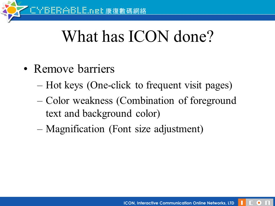 What has ICON done? Remove barriers –Hot keys (One-click to frequent visit pages) –Color weakness (Combination of foreground text and background color