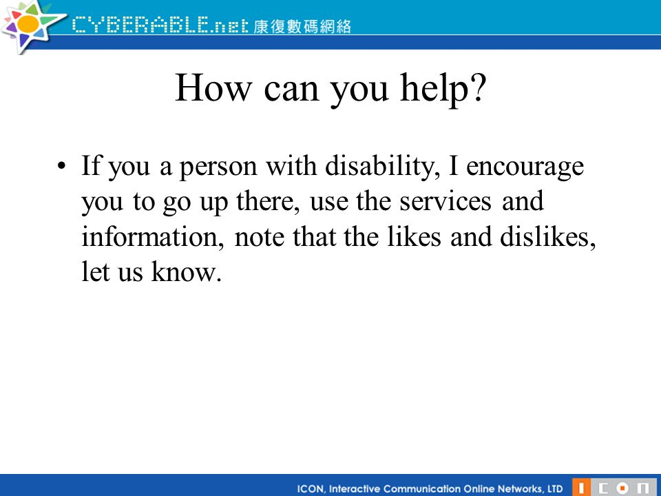 How can you help? If you a person with disability, I encourage you to go up there, use the services and information, note that the likes and dislikes,