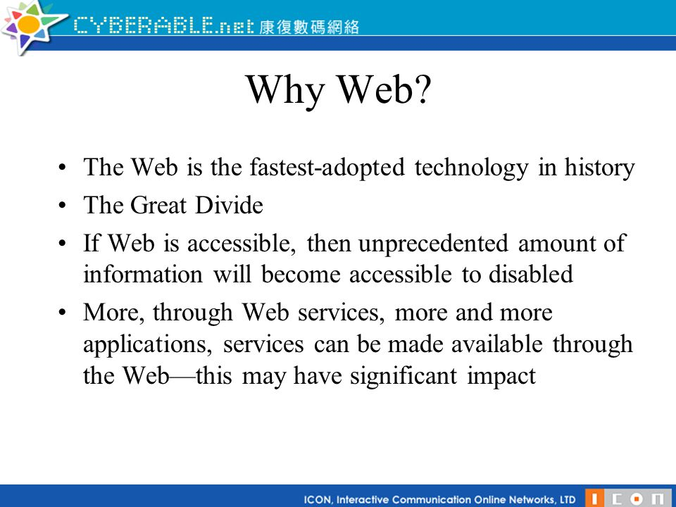 Why Web? The Web is the fastest-adopted technology in history The Great Divide If Web is accessible, then unprecedented amount of information will bec